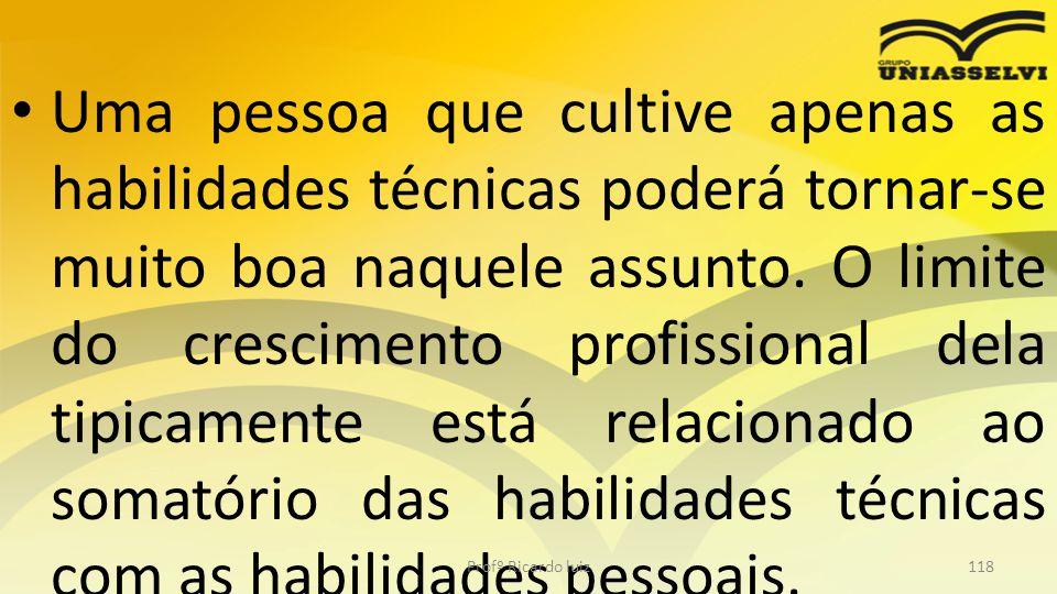 Uma pessoa que cultive apenas as habilidades técnicas poderá tornar-se muito boa naquele assunto. O limite do crescimento profissional dela tipicamente está relacionado ao somatório das habilidades técnicas com as habilidades pessoais.