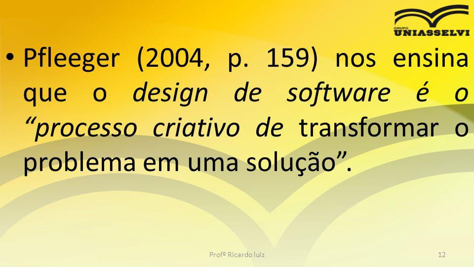 Pfleeger (2004, p. 159) nos ensina que o design de software é o processo criativo de transformar o problema em uma solução .