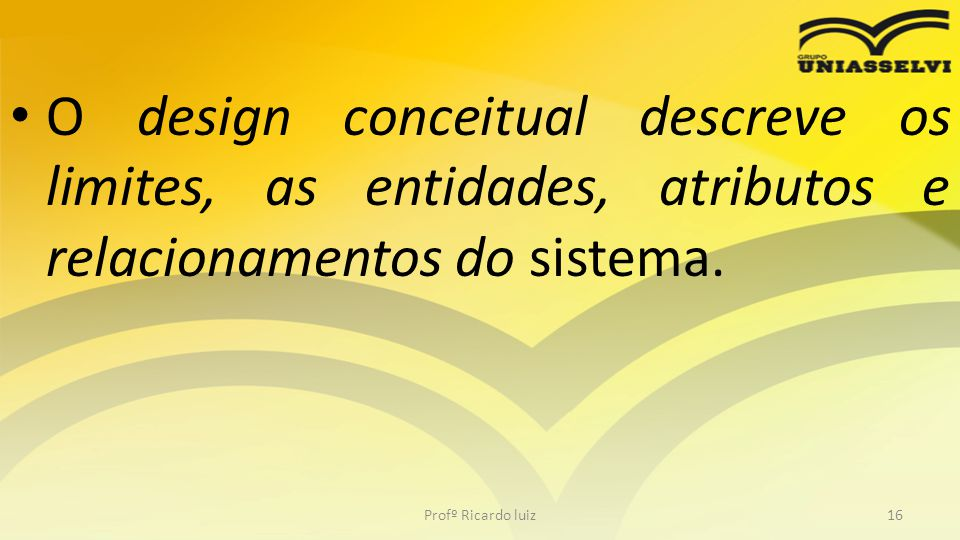 O design conceitual descreve os limites, as entidades, atributos e relacionamentos do sistema.