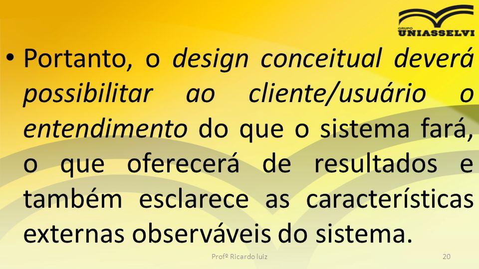 Portanto, o design conceitual deverá possibilitar ao cliente/usuário o entendimento do que o sistema fará, o que oferecerá de resultados e também esclarece as características externas observáveis do sistema.