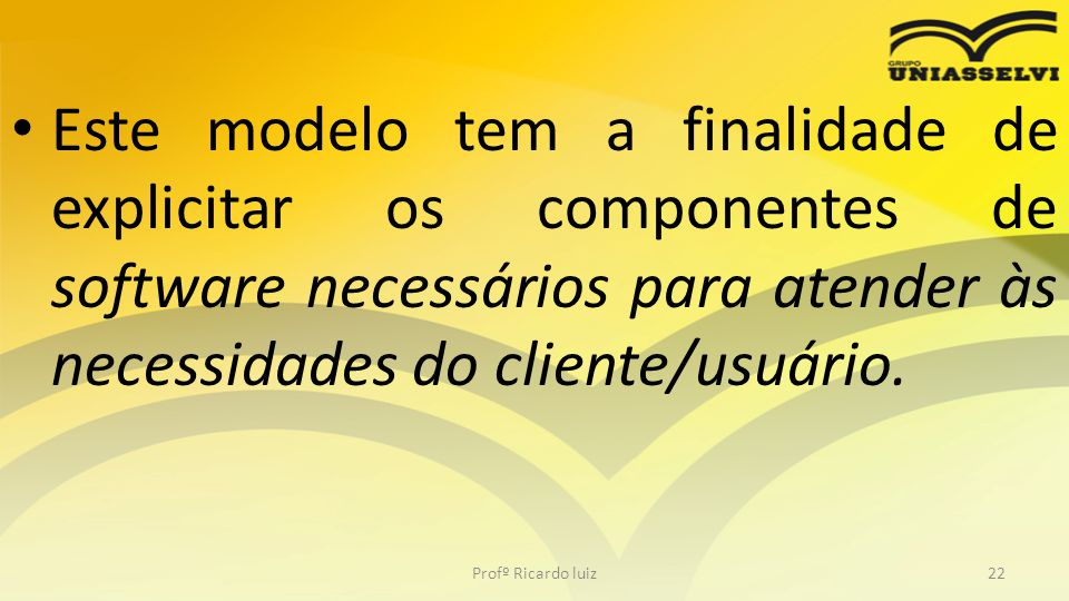 Este modelo tem a finalidade de explicitar os componentes de software necessários para atender às necessidades do cliente/usuário.
