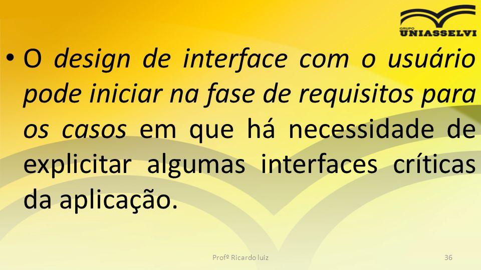 O design de interface com o usuário pode iniciar na fase de requisitos para os casos em que há necessidade de explicitar algumas interfaces críticas da aplicação.