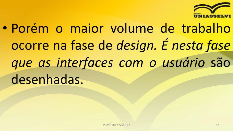 Porém o maior volume de trabalho ocorre na fase de design