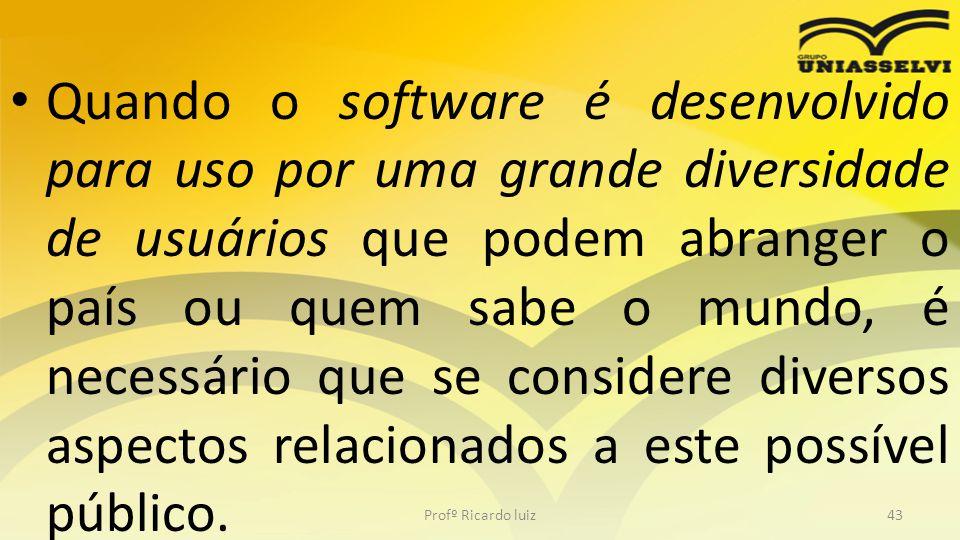 Quando o software é desenvolvido para uso por uma grande diversidade de usuários que podem abranger o país ou quem sabe o mundo, é necessário que se considere diversos aspectos relacionados a este possível público.