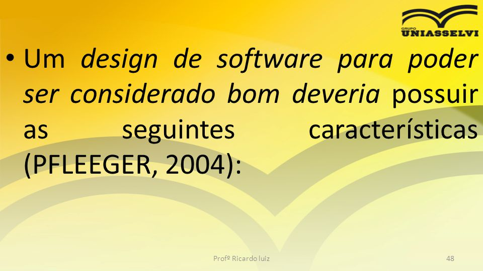 Um design de software para poder ser considerado bom deveria possuir as seguintes características (PFLEEGER, 2004):