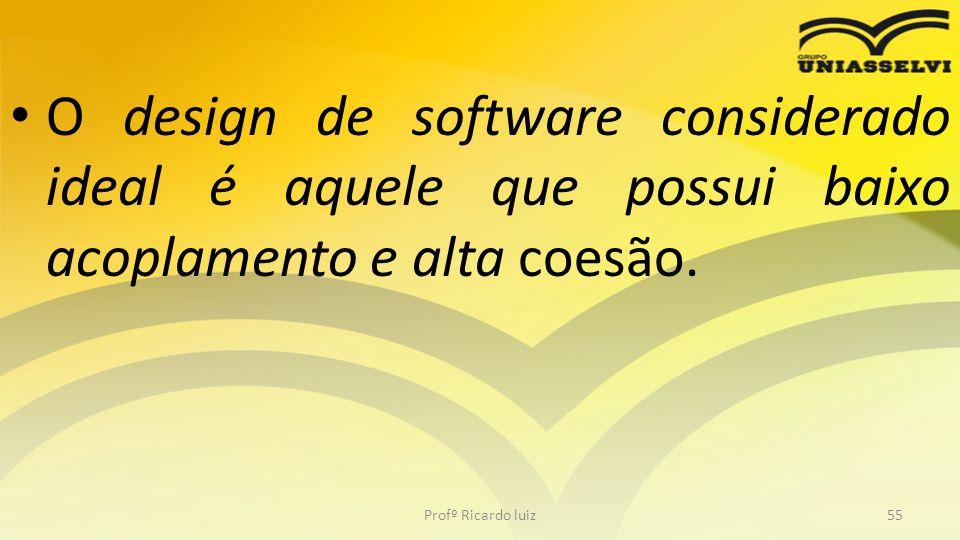 O design de software considerado ideal é aquele que possui baixo acoplamento e alta coesão.