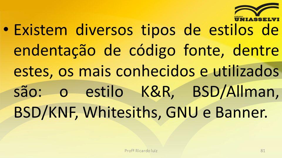 Existem diversos tipos de estilos de endentação de código fonte, dentre estes, os mais conhecidos e utilizados são: o estilo K&R, BSD/Allman, BSD/KNF, Whitesiths, GNU e Banner.