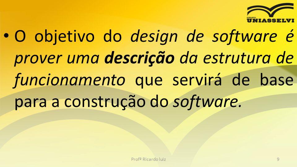 O objetivo do design de software é prover uma descrição da estrutura de funcionamento que servirá de base para a construção do software.