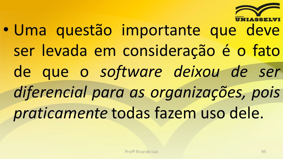 Uma questão importante que deve ser levada em consideração é o fato de que o software deixou de ser diferencial para as organizações, pois praticamente todas fazem uso dele.