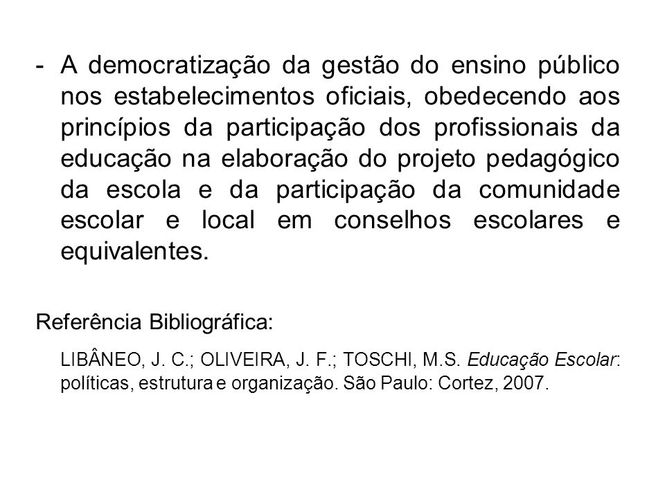 A democratização da gestão do ensino público nos estabelecimentos oficiais, obedecendo aos princípios da participação dos profissionais da educação na elaboração do projeto pedagógico da escola e da participação da comunidade escolar e local em conselhos escolares e equivalentes.