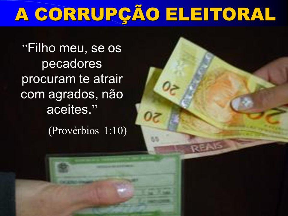 A CORRUPÇÃO ELEITORAL Filho meu, se os pecadores procuram te atrair com agrados, não aceites. (Provérbios 1:10)