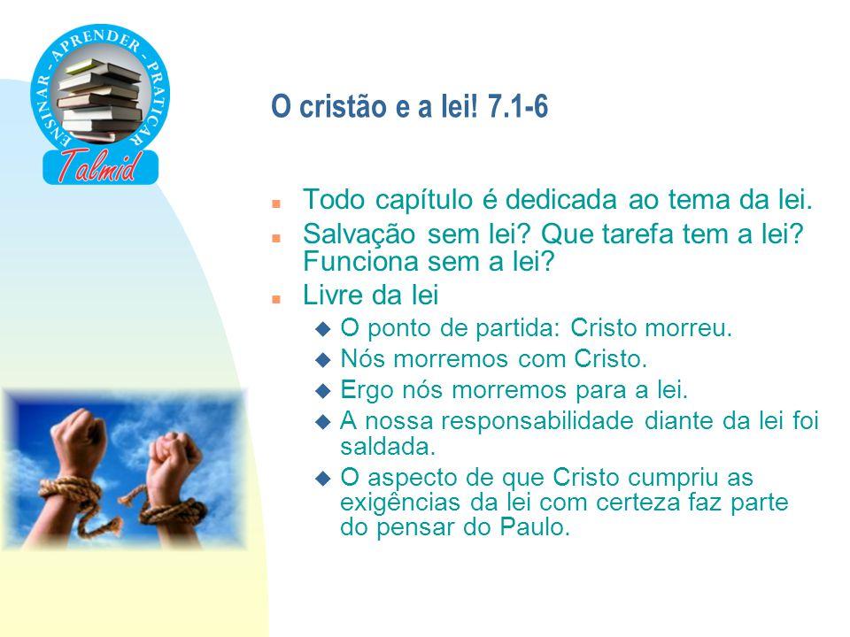 O cristão e a lei! 7.1-6 Todo capítulo é dedicada ao tema da lei.