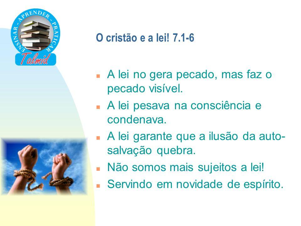 O cristão e a lei! 7.1-6 A lei no gera pecado, mas faz o pecado visível. A lei pesava na consciência e condenava.