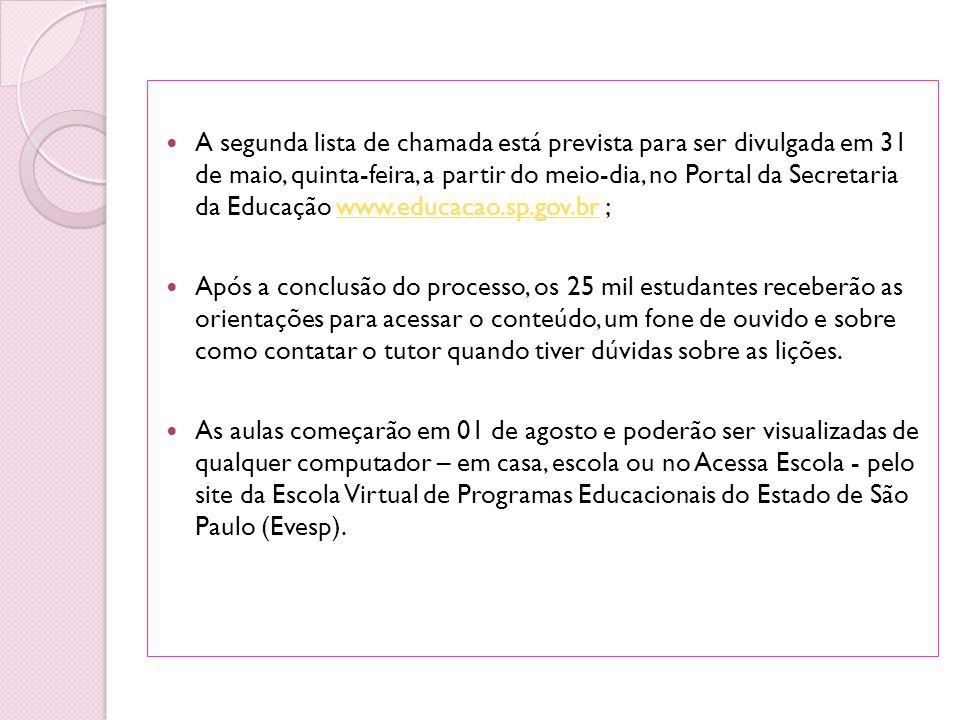 A segunda lista de chamada está prevista para ser divulgada em 31 de maio, quinta-feira, a partir do meio-dia, no Portal da Secretaria da Educação www.educacao.sp.gov.br ;