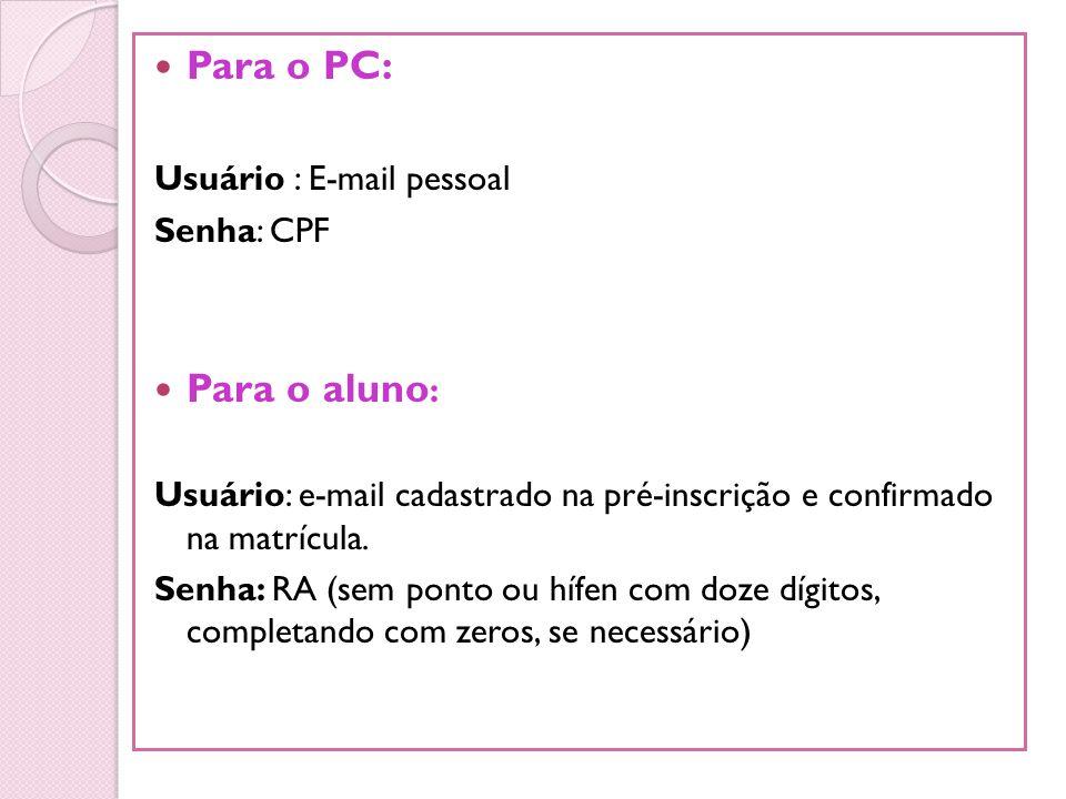 Para o PC: Para o aluno: Usuário : E-mail pessoal Senha: CPF