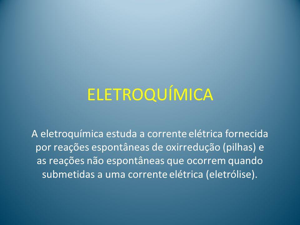 ELETROQUÍMICA A eletroquímica estuda a corrente elétrica fornecida