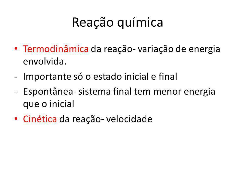 Reação química Termodinâmica da reação- variação de energia envolvida.