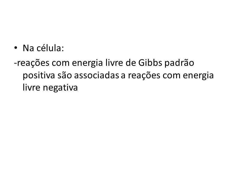Na célula: -reações com energia livre de Gibbs padrão positiva são associadas a reações com energia livre negativa.