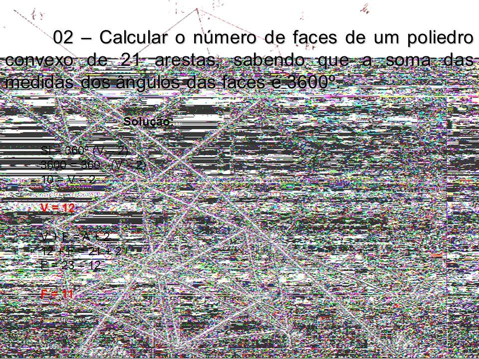 02 – Calcular o número de faces de um poliedro convexo de 21 arestas, sabendo que a soma das medidas dos ângulos das faces é 3600º.