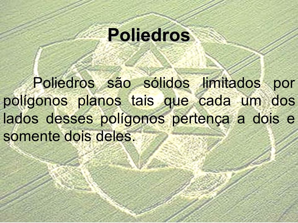 Poliedros Poliedros são sólidos limitados por polígonos planos tais que cada um dos lados desses polígonos pertença a dois e somente dois deles.