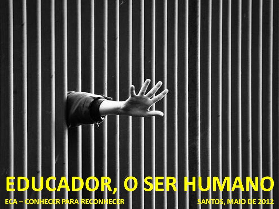 EDUCADOR, O SER HUMANO ECA – CONHECER PARA RECONHECER SANTOS, MAIO DE 2012.