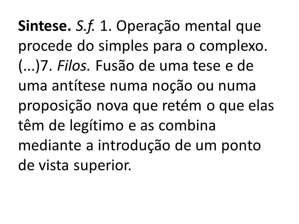 Sintese. S.f. 1. Operação mental que procede do simples para o complexo.
