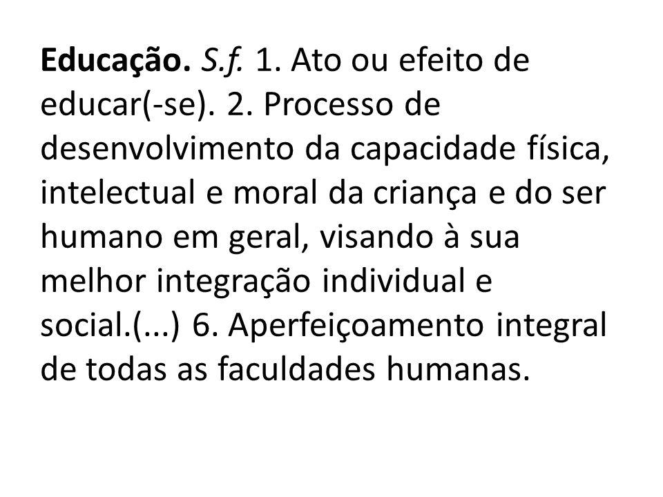 Educação. S. f. 1. Ato ou efeito de educar(-se). 2