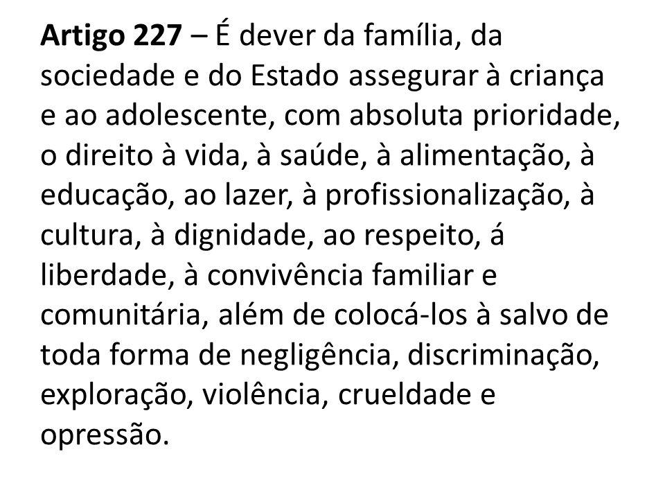 Artigo 227 – É dever da família, da sociedade e do Estado assegurar à criança e ao adolescente, com absoluta prioridade, o direito à vida, à saúde, à alimentação, à educação, ao lazer, à profissionalização, à cultura, à dignidade, ao respeito, á liberdade, à convivência familiar e comunitária, além de colocá-los à salvo de toda forma de negligência, discriminação, exploração, violência, crueldade e opressão.