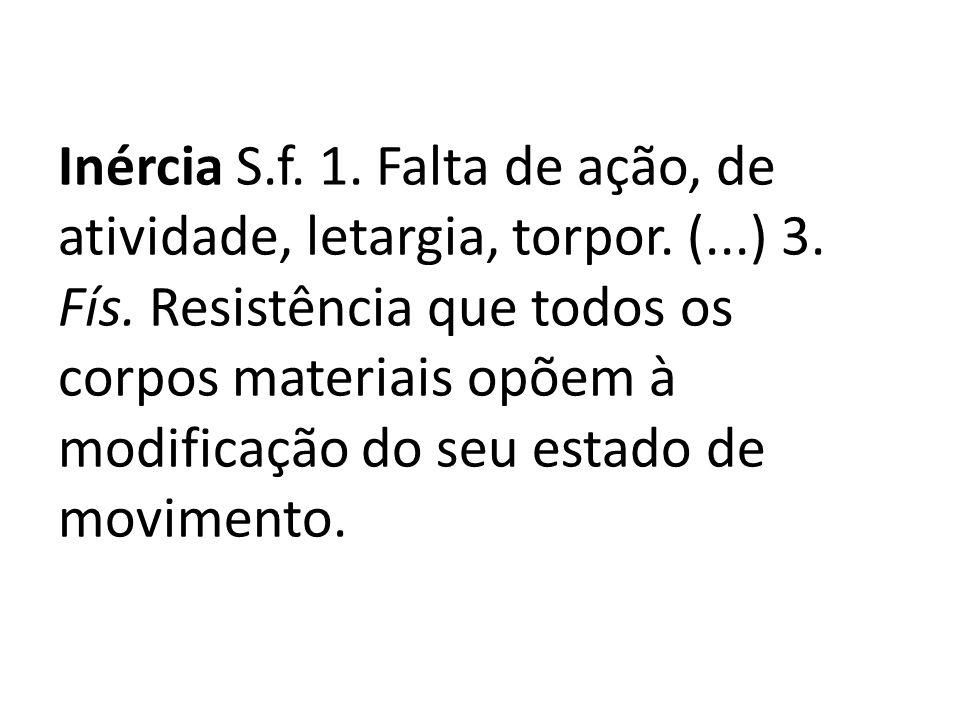 Inércia S. f. 1. Falta de ação, de atividade, letargia, torpor. (. ) 3