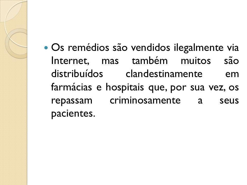 Os remédios são vendidos ilegalmente via Internet, mas também muitos são distribuídos clandestinamente em farmácias e hospitais que, por sua vez, os repassam criminosamente a seus pacientes.