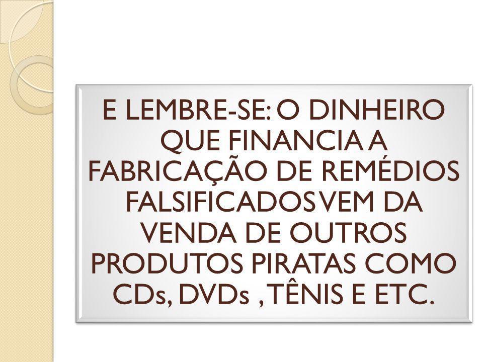 E LEMBRE-SE: O DINHEIRO QUE FINANCIA A FABRICAÇÃO DE REMÉDIOS FALSIFICADOS VEM DA VENDA DE OUTROS PRODUTOS PIRATAS COMO CDs, DVDs , TÊNIS E ETC.