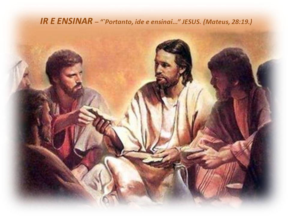 IR E ENSINAR – `Portanto, ide e ensinai... JESUS. (Mateus, 28:19.)