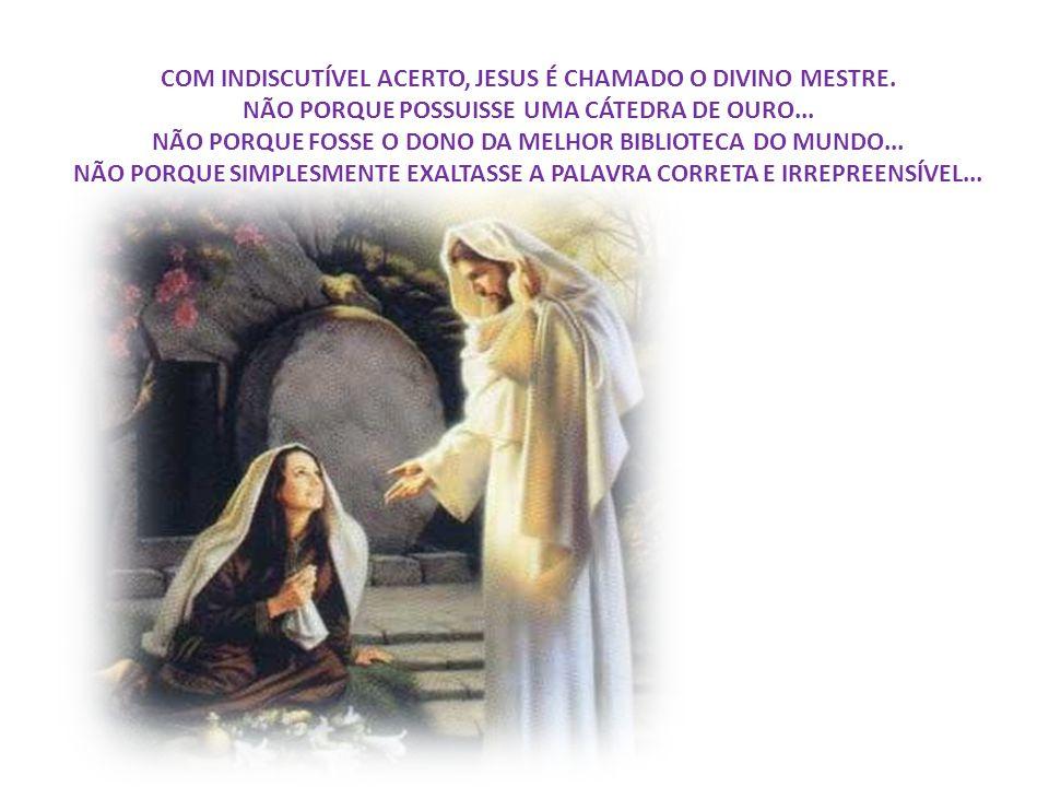 COM INDISCUTÍVEL ACERTO, JESUS É CHAMADO O DIVINO MESTRE.