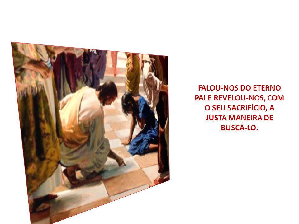 FALOU-NOS DO ETERNO PAI E REVELOU-NOS, COM O SEU SACRIFÍCIO, A JUSTA MANEIRA DE BUSCÁ-LO.