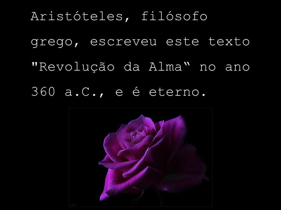 Aristóteles, filósofo grego, escreveu este texto Revolução da Alma no ano 360 a.C., e é eterno.