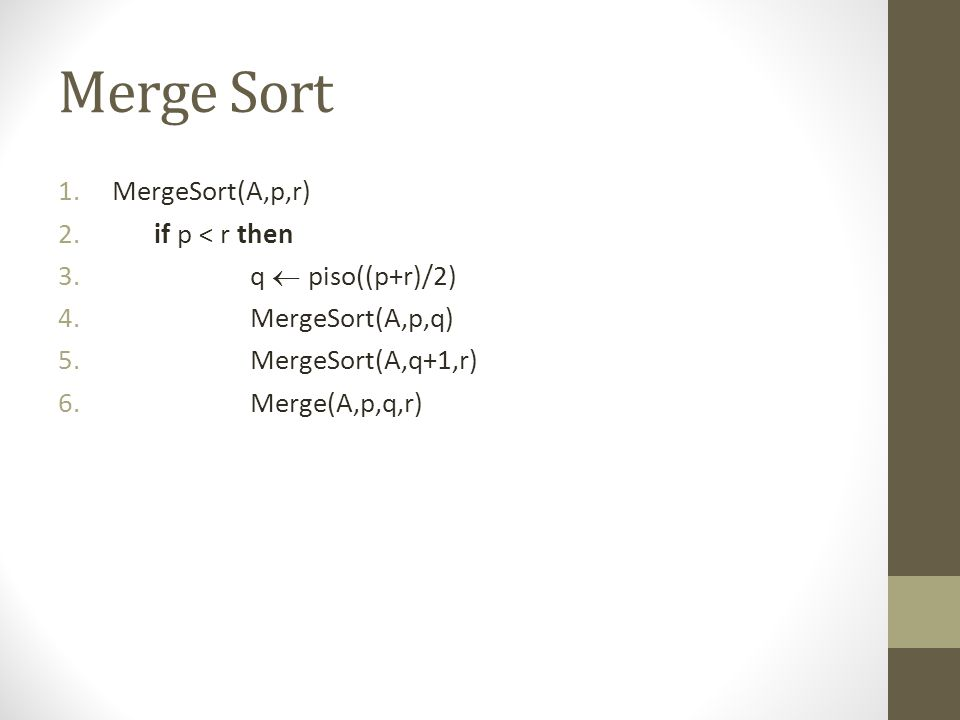 Merge Sort MergeSort(A,p,r) if p < r then q  piso((p+r)/2)