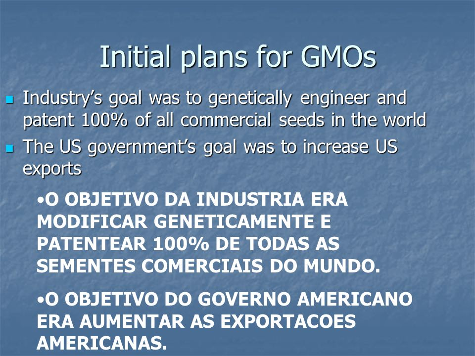 Initial plans for GMOs Industry's goal was to genetically engineer and patent 100% of all commercial seeds in the world.