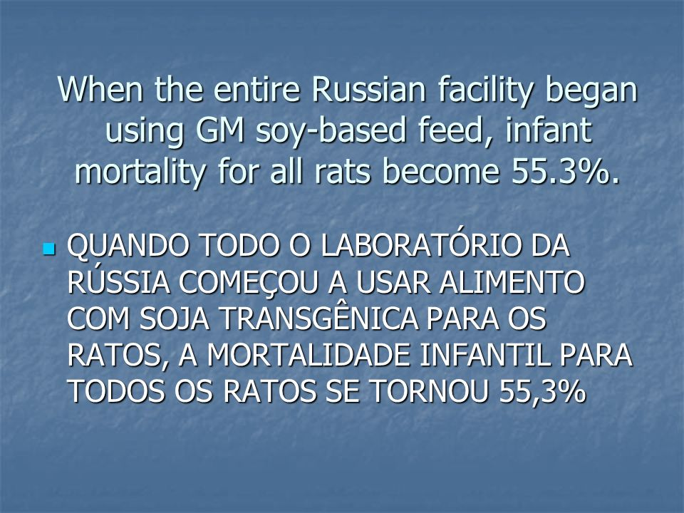 When the entire Russian facility began using GM soy-based feed, infant mortality for all rats become 55.3%.