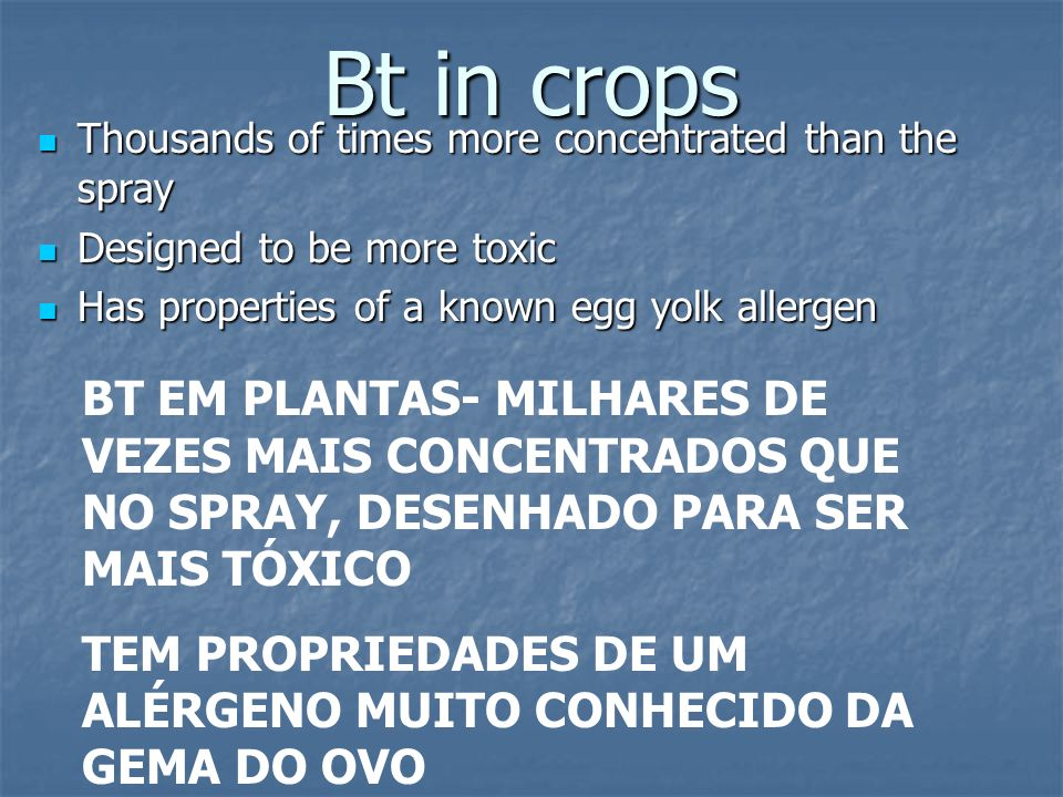 Bt in cropsThousands of times more concentrated than the spray. Designed to be more toxic. Has properties of a known egg yolk allergen.