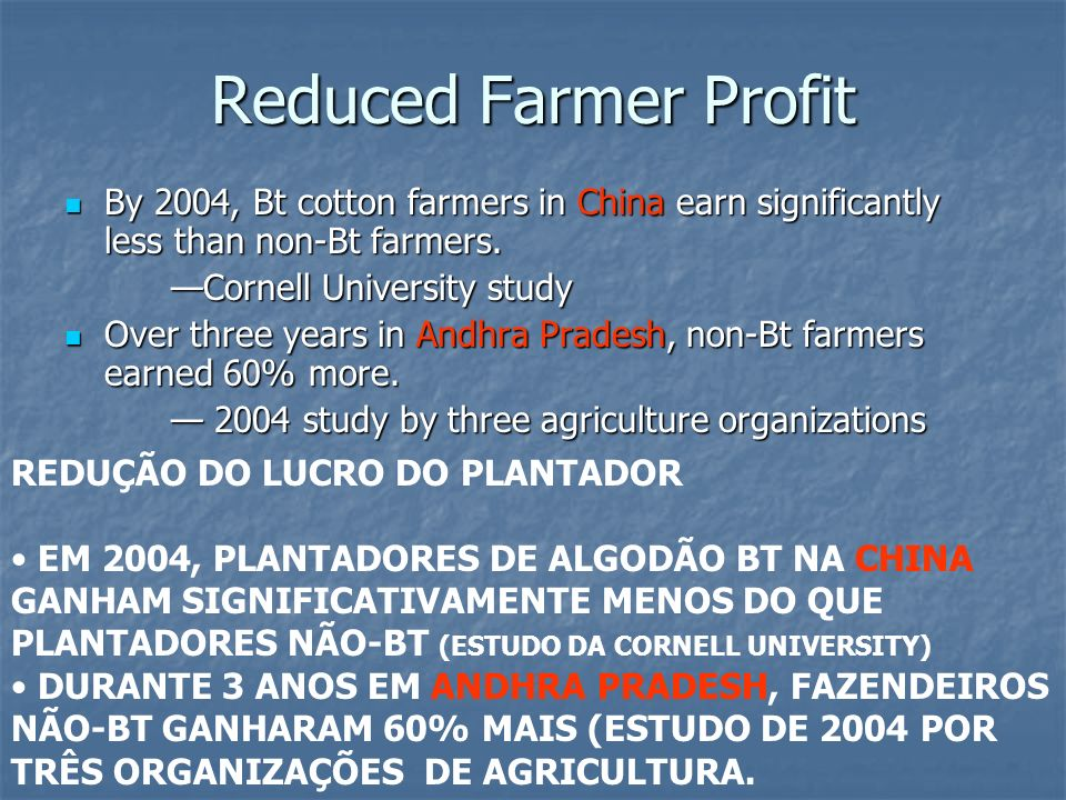 Reduced Farmer Profit By 2004, Bt cotton farmers in China earn significantly less than non-Bt farmers.