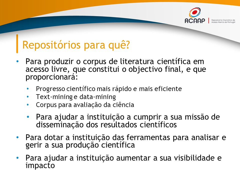 Repositórios para quê Para produzir o corpus de literatura científica em acesso livre, que constitui o objectivo final, e que proporcionará: