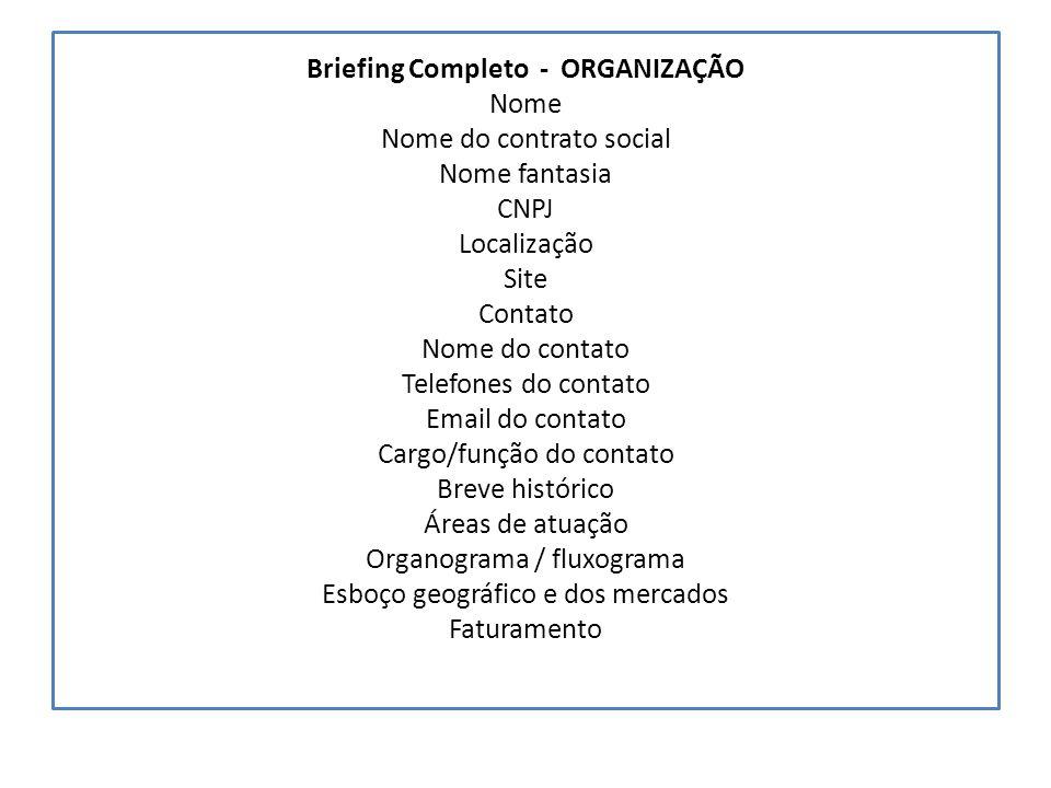 Briefing Completo - ORGANIZAÇÃO Nome Nome do contrato social Nome fantasia CNPJ Localização Site Contato Nome do contato Telefones do contato Email do contato Cargo/função do contato Breve histórico Áreas de atuação Organograma / fluxograma Esboço geográfico e dos mercados Faturamento