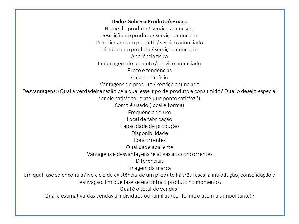 Dados Sobre o Produto/serviço Nome do produto / serviço anunciado Descrição do produto / serviço anunciado Propriedades do produto / serviço anunciado Histórico do produto / serviço anunciado Aparência física Embalagem do produto / serviço anunciado Preço e tendências Custo-benefício Vantagens do produto / serviço anunciado Desvantagens: (Qual a verdadeira razão pela qual esse tipo de produto é consumido.