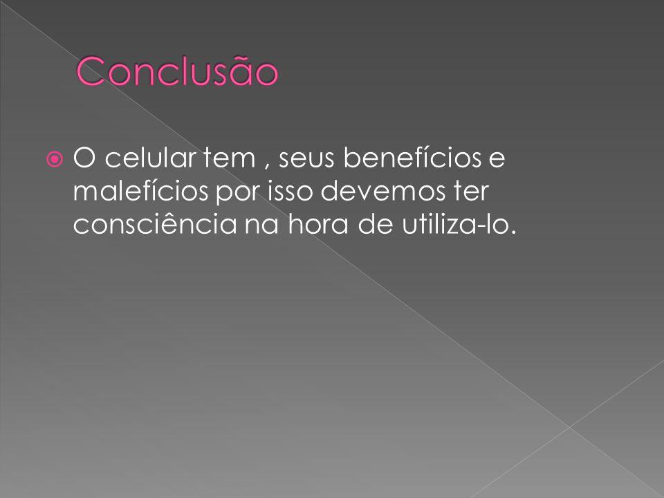 Conclusão O celular tem , seus benefícios e malefícios por isso devemos ter consciência na hora de utiliza-lo.