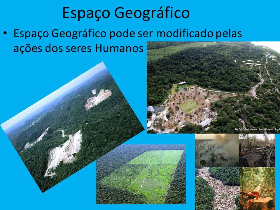 Espaço Geográfico Espaço Geográfico pode ser modificado pelas ações dos seres Humanos