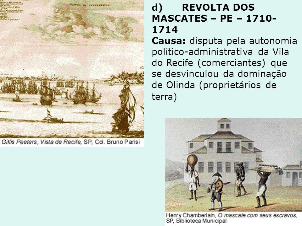 d) REVOLTA DOS MASCATES – PE – 1710-1714 Causa: disputa pela autonomia político-administrativa da Vila do Recife (comerciantes) que se desvinculou da dominação de Olinda (proprietários de terra)