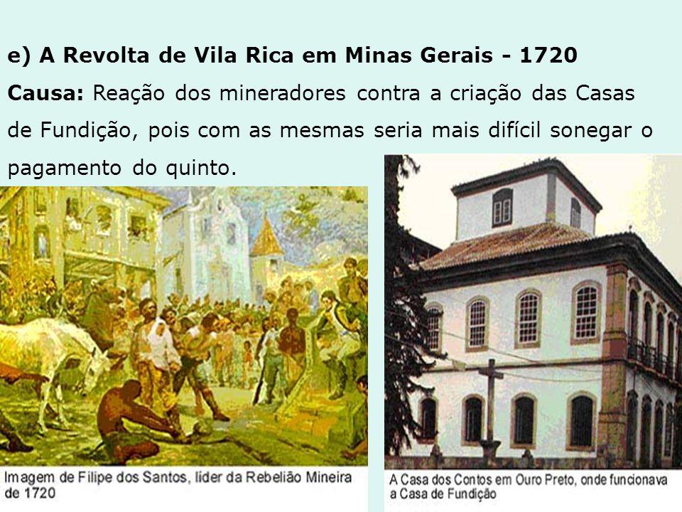 e) A Revolta de Vila Rica em Minas Gerais - 1720 Causa: Reação dos mineradores contra a criação das Casas de Fundição, pois com as mesmas seria mais difícil sonegar o pagamento do quinto.