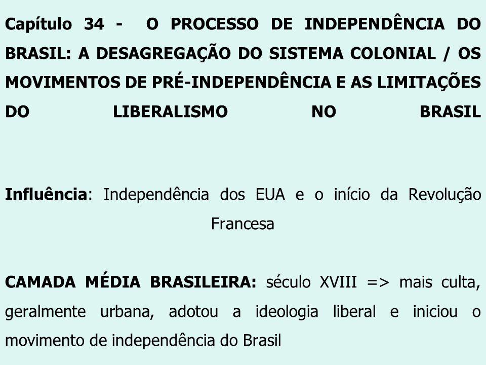 Capítulo 34 - O PROCESSO DE INDEPENDÊNCIA DO BRASIL: A DESAGREGAÇÃO DO SISTEMA COLONIAL / OS MOVIMENTOS DE PRÉ-INDEPENDÊNCIA E AS LIMITAÇÕES DO LIBERALISMO NO BRASIL Influência: Independência dos EUA e o início da Revolução Francesa CAMADA MÉDIA BRASILEIRA: século XVIII => mais culta, geralmente urbana, adotou a ideologia liberal e iniciou o movimento de independência do Brasil