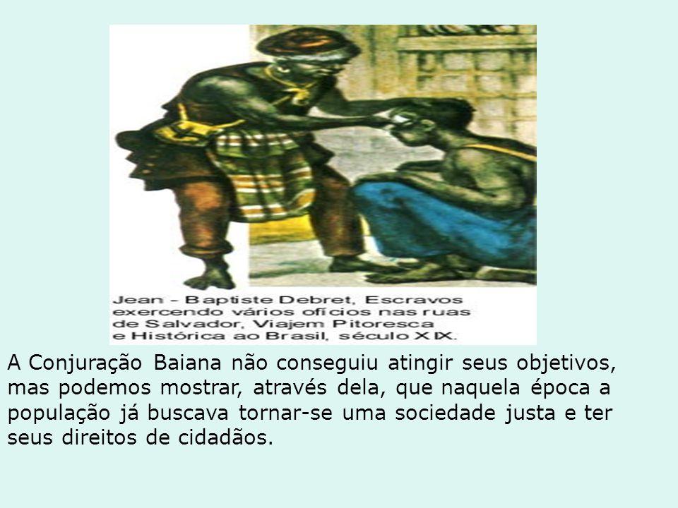 A Conjuração Baiana não conseguiu atingir seus objetivos, mas podemos mostrar, através dela, que naquela época a população já buscava tornar-se uma sociedade justa e ter seus direitos de cidadãos.