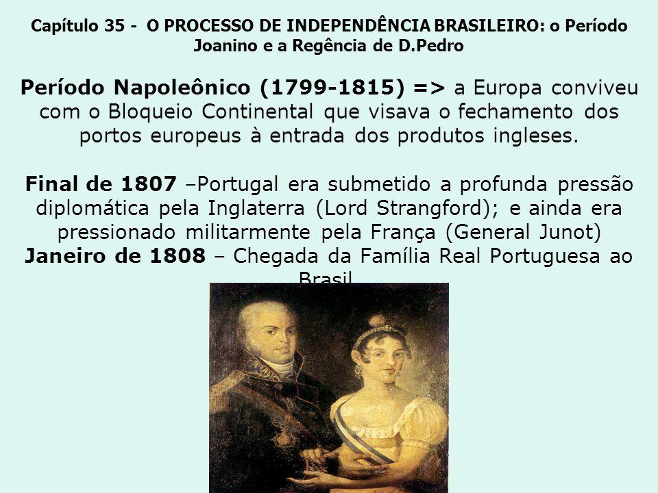 Capítulo 35 - O PROCESSO DE INDEPENDÊNCIA BRASILEIRO: o Período Joanino e a Regência de D.Pedro Período Napoleônico (1799-1815) => a Europa conviveu com o Bloqueio Continental que visava o fechamento dos portos europeus à entrada dos produtos ingleses.